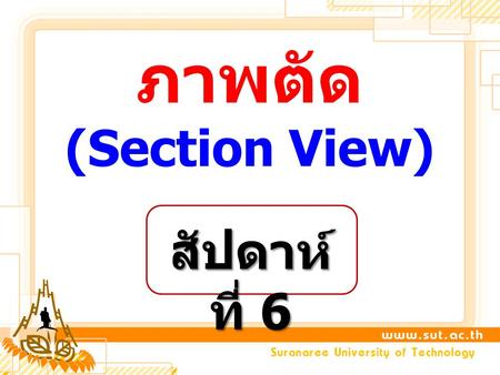 ภาพตัด (Section View) สัปดาห์ ที่ 6. 1. Basic of Sectioning 2. Section Line & Cutting Plane Line 3. Type of Section (Full Section / Half Section / Offset.