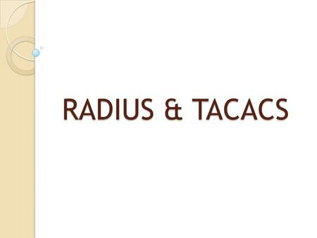 RADIUS & TACACS. What is RADIUS and TACACS? RADIUS (Remote Authentication Dial in User Services) RADIUS (Remote Authentication Dial in User Services)