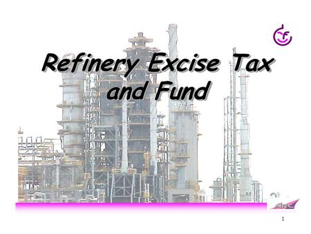 1 Refinery Excise Tax and Fund. 2 Who pay Excise Tax and Fund? Refinery sale Off takers sale Sale price( A) +Excise tax and Funds A+margin(B )+Excise.