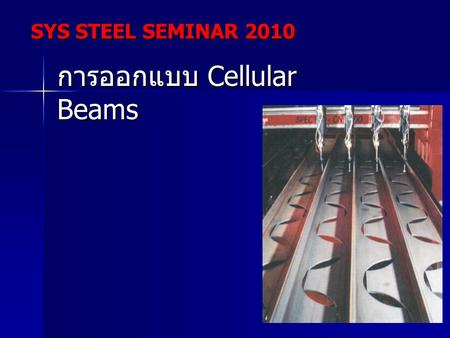 SYS STEEL SEMINAR 2010 การออกแบบ Cellular Beams. SYS STEEL SEMINAR 2010.