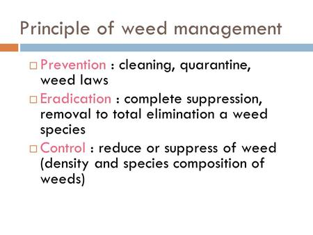 Principle of weed management  Prevention : cleaning, quarantine, weed laws  Eradication : complete suppression, removal to total elimination a weed species.