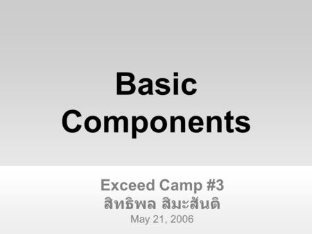Exceed Camp #3 สิทธิพล สิมะสันติ May 21, 2006 Basic Components.