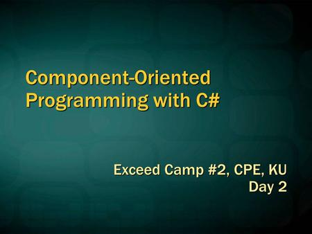 Component-Oriented Programming with C# Exceed Camp #2, CPE, KU Day 2.
