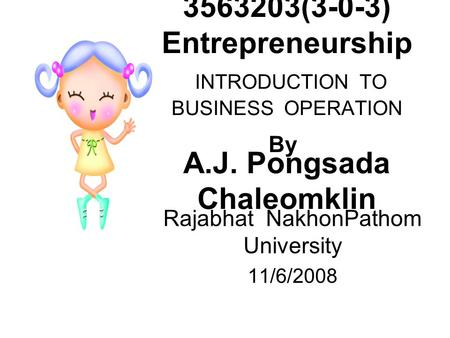 3563203(3-0-3) Entrepreneurship INTRODUCTION TO BUSINESS OPERATION A.J. Pongsada Chaleomklin Rajabhat NakhonPathom University 11/6/2008 By.