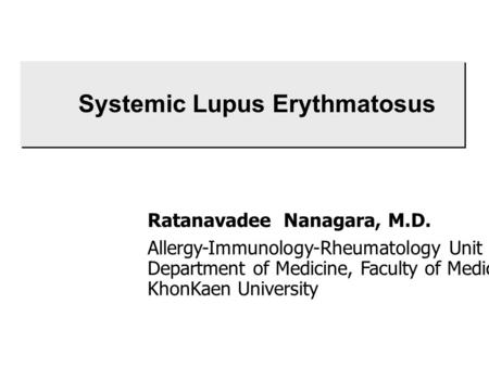 Systemic Lupus Erythmatosus Ratanavadee Nanagara, M.D. Allergy-Immunology-Rheumatology Unit Department of Medicine, Faculty of Medicine KhonKaen University.