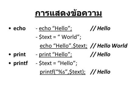 "การแสดงข้อความ echo- echo ""Hello""; // Hello - $text = "" World""; echo ""Hello"".$text; // Hello World print- print ""Hello"";// Hello printf - $text = ""Hello"";"