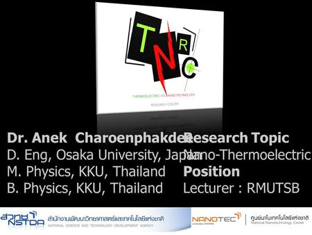 ` Dr. Anek Charoenphakdee D. Eng, Osaka University, Japan M. Physics, KKU, Thailand B. Physics, KKU, Thailand Research Topic Nano-Thermoelectric Materials.