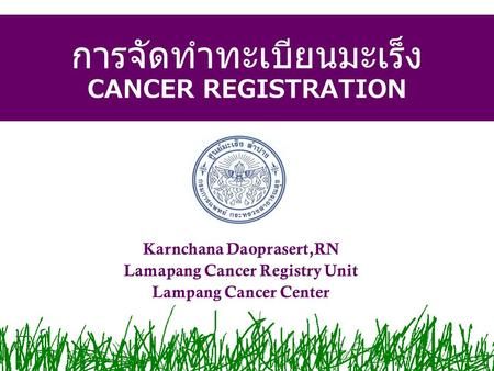 การจัดทำทะเบียนมะเร็ง CANCER REGISTRATION Karnchana Daoprasert,RN Lamapang Cancer Registry Unit Lampang Cancer Center.