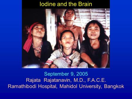 Iodine and the Brain September 9, 2005 Rajata Rajatanavin, M.D., F.A.C.E. Ramathibodi Hospital, Mahidol University, Bangkok.
