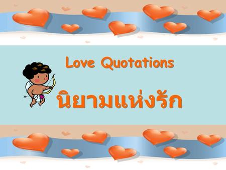 Love Quotations นิยามแห่งรัก. Love is like quicksilver in the hand. Leave fingers open and it stays. Clutch it, and it darts away. Dorothy Parker ความรักก็เหมือนปรอท.