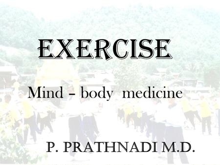 EXERCISE P. Prathnadi M.D. Mind – body medicine. Exercise is an old prescription for good health The risk of cardiovascular death is lower as physical.