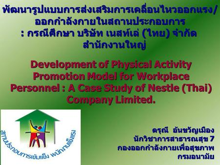 Development of Physical Activity Promotion Model for Workplace Personnel : A Case Study of Nestle (Thai) Company Limited. พัฒนารูปแบบการส่งเสริมการเคลื่อนไหวออกแรง/ออกกำลังกายในสถานประกอบการ.