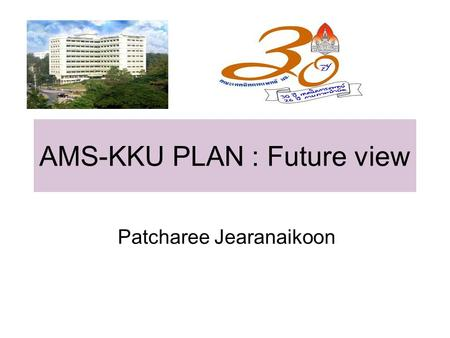 AMS-KKU PLAN : Future view Patcharee Jearanaikoon.