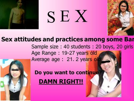 S Sex attitudes and practices among some Bangkok University Thai students Sample size : 40 students : 20 boys, 20 girls Age Range : 19-27 years old Average.