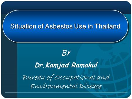 Situation of Asbestos Use in Thailand By Dr.Kamjad Ramakul Bureau of Occupational and Environmental Disease.