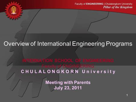 INTERNATION SCHOOL OF ENGINEERING Faculty of ENGINEERING C H U L A L O N G K O R N U n i v e r s i t y Meeting with Parents July 23, 2011 1 Overview of.