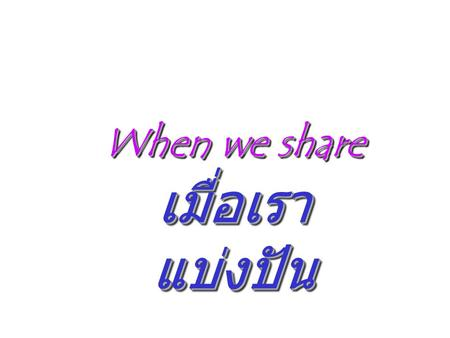 When we share เมื่อเรา แบ่งปัน When we share เมื่อเรา แบ่งปัน.