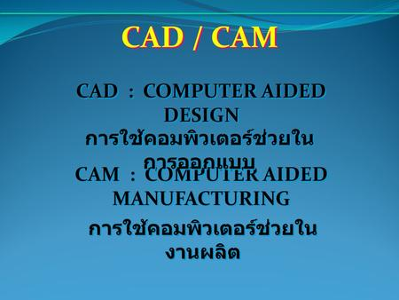 CAD / CAM CAD : COMPUTER AIDED DESIGN CAM : COMPUTER AIDED MANUFACTURING การใช้คอมพิวเตอร์ช่วยใน การออกแบบ การใช้คอมพิวเตอร์ช่วยใน งานผลิต.