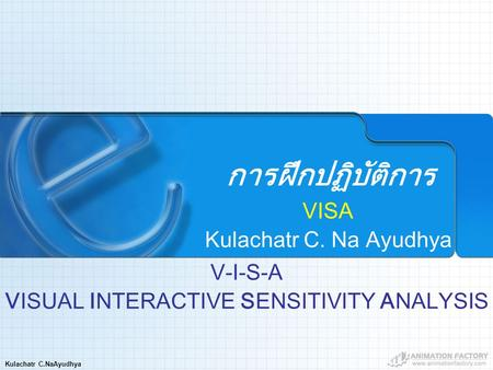 Kulachatr C.NaAyudhya การฝึกปฏิบัติการ VISA Kulachatr C. Na Ayudhya V-I-S-A VISUAL INTERACTIVE SENSITIVITY ANALYSIS.