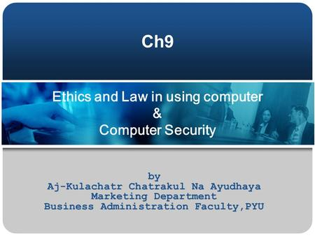Ethics and Law in using computer & Computer Security by Aj-Kulachatr Chatrakul Na Ayudhaya Marketing Department Business Administration Faculty,PYU Ch9.