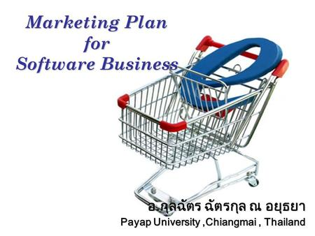 อ.กุลฉัตร ฉัตรกุล ณ อยุธยา Payap University,Chiangmai, Thailand Marketing Plan for Software Business.