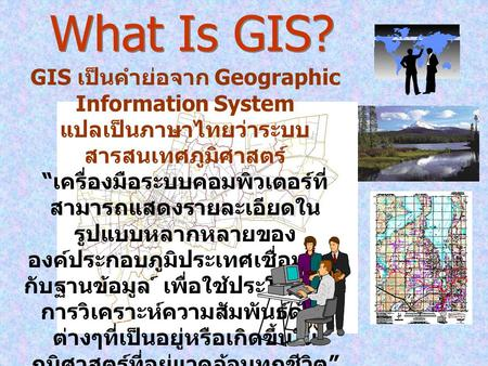 What Is GIS? GIS เป็นคำย่อจาก Geographic Information System
