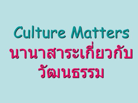 Culture Matters นานาสาระเกี่ยวกับ วัฒนธรรม. What is culture? วัฒนธรรมคืออะไรนะ 'Culture is the pattern of thinking, feeling and reacting of a particular.