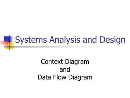 Systems Analysis and Design Context Diagram and Data Flow Diagram.
