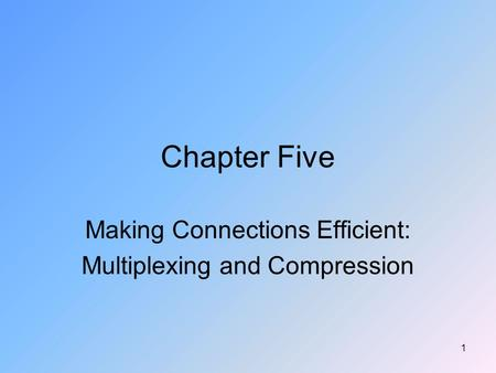 1 Chapter Five Making Connections Efficient: Multiplexing and Compression.