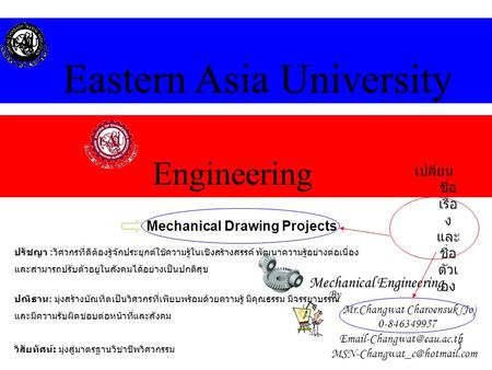 1 Engineering Eastern Asia University Mechanical Engineering Mechanical Drawing Projects By Mr.Changwat Charoensuk (Jo) 0-846349957