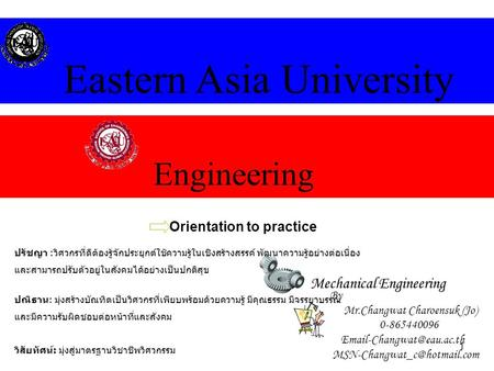 1 Engineering Eastern Asia University Mechanical Engineering Orientation to practice By Mr.Changwat Charoensuk (Jo) 0-865440096