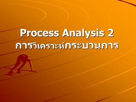 Process Analysis 2 การ วิเคราะห์ กระบวนการ A Process Chart 1.The operation process chart 2.The flow process chart 3.The flow diagram 4.The worker and.