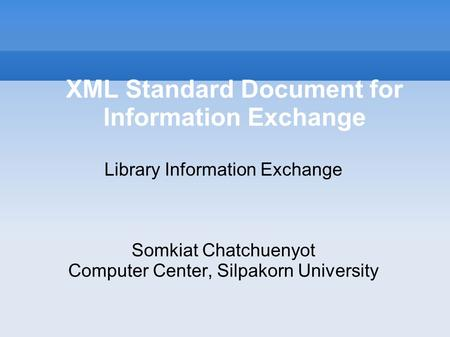 XML Standard Document for Information Exchange Library Information Exchange Somkiat Chatchuenyot Computer Center, Silpakorn University.
