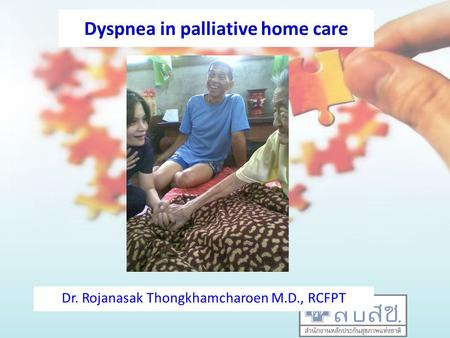 Dyspnea in palliative home care Dr. Rojanasak Thongkhamcharoen M.D., RCFPT.