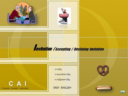 I nvitation / Accepting / Declining Invitation Computer Assisted Instruction EASY ENGLISH C A I การเชิญ การตอบรับคำเชิญ การปฎิเสธคำเชิญ.