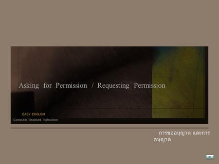 Asking for Permission / Requesting Permission การขออนุญาต และการ อนุญาต Computer Assisted Instruction EASY ENGLISH.