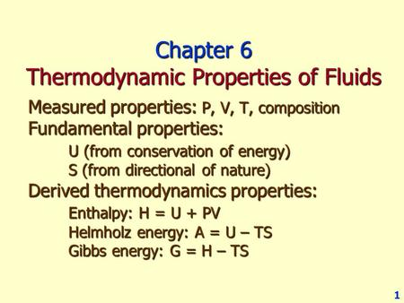 1 Chapter 6 Thermodynamic Properties of Fluids Measured properties: P, V, T, composition Fundamental properties: U (from conservation of energy) S (from.