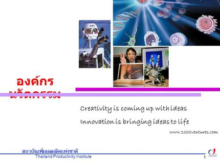 Thailand Productivity Institute สถาบันเพิ่มผลผลิตแห่งชาติ 1 องค์กร นวัตกรรม Creativity is coming up with ideas Innovation is bringing ideas to life www.1000ventures.com.