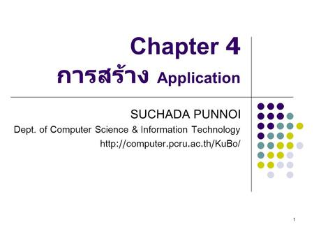 1 Chapter 4 การสร้าง Application SUCHADA PUNNOI Dept. of Computer Science & Information Technology