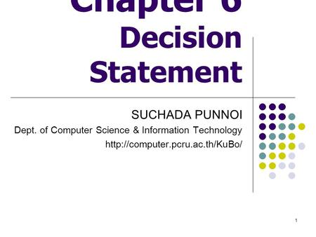 1 Chapter 6 Decision Statement SUCHADA PUNNOI Dept. of Computer Science & Information Technology