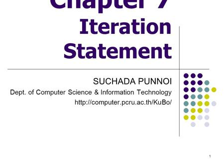 1 Chapter 7 Iteration Statement SUCHADA PUNNOI Dept. of Computer Science & Information Technology