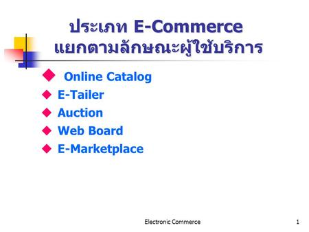 Electronic Commerce1 ประเภท E-Commerce แยกตามลักษณะผู้ใช้บริการ u u Online Catalog u E-Tailer u Auction u Web Board u E-Marketplace.