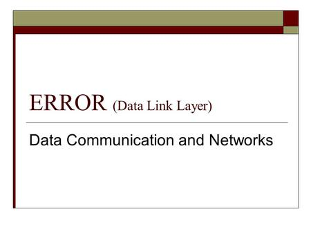 ERROR (Data Link Layer) Data Communication and Networks.
