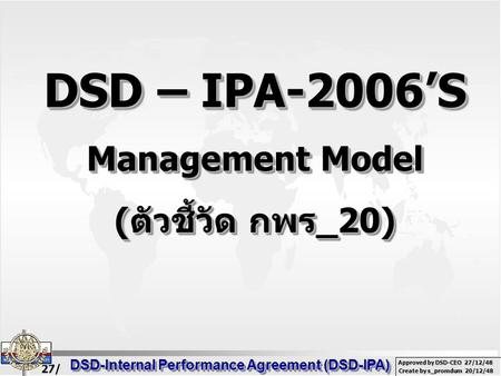 27/ 02/ 49 DSD-Internal Performance Agreement (DSD-IPA) Create by s_promdum 20/12/48 Approved by DSD-CEO 27/12/48 DSD – IPA-2006'S Management Model ( ตัวชี้วัด.