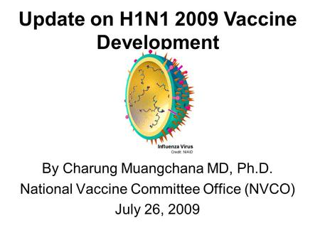 By Charung Muangchana MD, Ph.D. National Vaccine Committee Office (NVCO) July 26, 2009 Update on H1N1 2009 Vaccine Development.