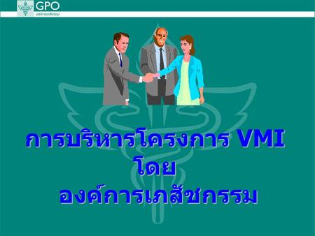 การบริหารโครงการ VMI โดย องค์การเภสัชกรรม Suppliers ENTERPRISE RESOURCE PLANNING Account and Finance Customers Supply Chain Management e-Business B2B.