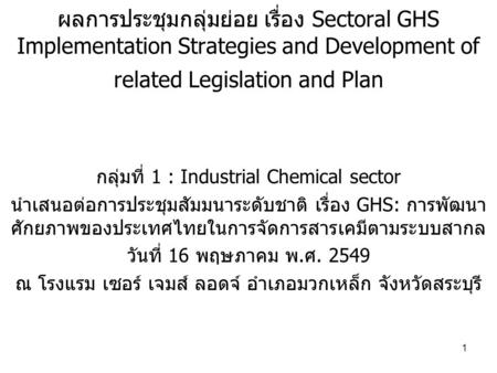 1 ผลการประชุมกลุ่มย่อย เรื่อง Sectoral GHS Implementation Strategies and Development of related Legislation and Plan กลุ่มที่ 1 : Industrial Chemical sector.