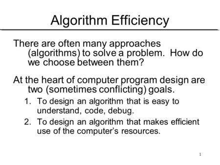 1 Algorithm Efficiency There are often many approaches (algorithms) to solve a problem. How do we choose between them? At the heart of computer program.