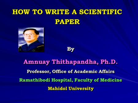 HOW TO WRITE A SCIENTIFIC PAPER By Amnuay Thithapandha, Ph.D. Professor, Office of Academic Affairs Ramathibodi Hospital, Faculty of Medicine Mahidol University.