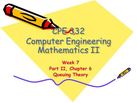 CPE 332 Computer Engineering Mathematics II Week 7 Part II, Chapter 6 Queuing Theory.